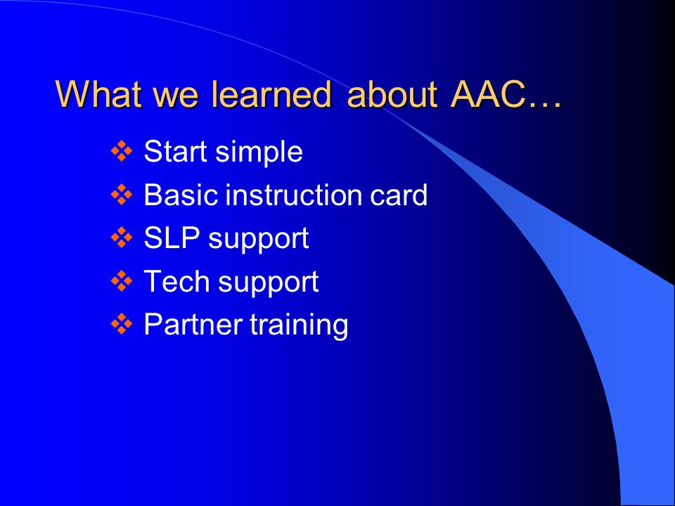 What we learned about AAC…  Start simple  Basic instruction card  SLP support  Tech support  Partner training