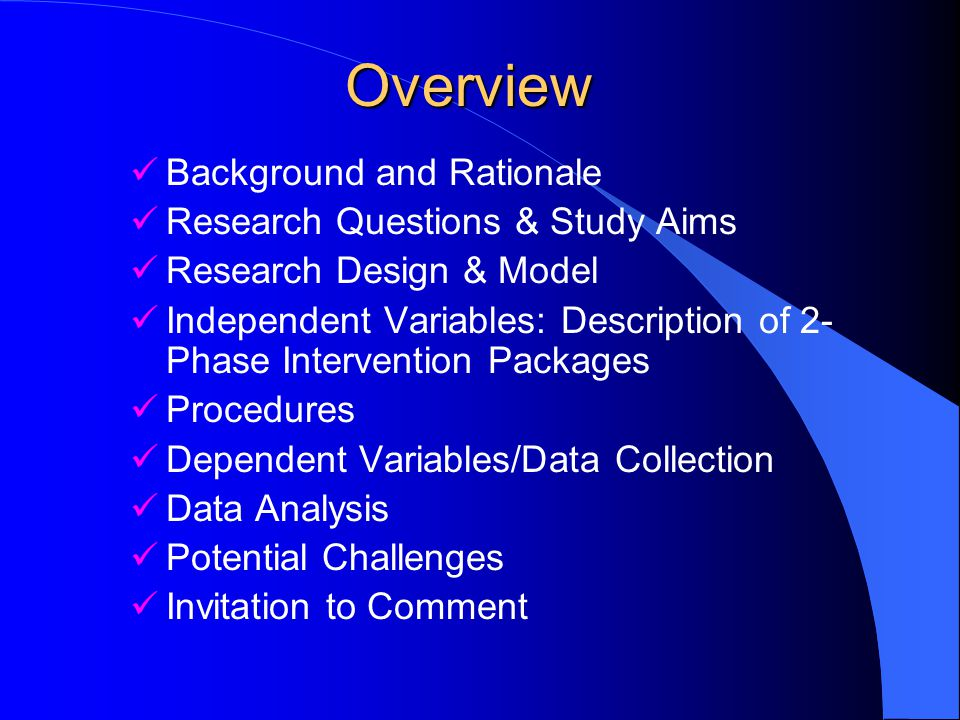Overview Background and Rationale Research Questions & Study Aims Research Design & Model Independent Variables: Description of 2- Phase Intervention Packages Procedures Dependent Variables/Data Collection Data Analysis Potential Challenges Invitation to Comment