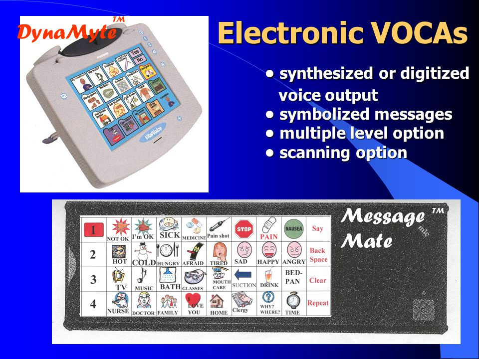 Message Mate DynaMyte TM Electronic VOCAs synthesized or digitized synthesized or digitized voice output voice output symbolized messages symbolized messages multiple level option multiple level option scanning option scanning option