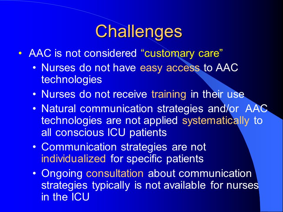 Challenges AAC is not considered customary care Nurses do not have easy access to AAC technologies Nurses do not receive training in their use Natural communication strategies and/or AAC technologies are not applied systematically to all conscious ICU patients Communication strategies are not individualized for specific patients Ongoing consultation about communication strategies typically is not available for nurses in the ICU