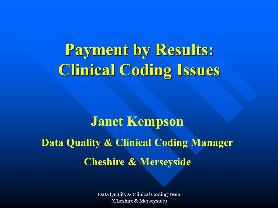 Data Quality & Clinical Coding Team (Cheshire & Merseyside) HRG Chapters (continued) L – Urinary Tract & Male Reproductive System M – Female Reproductive System N – Obstetrics & Neonatal Care P – Diseases of Childhood Q – Vascular System R – Spinal Surgery & Primary Spinal Conditions S – Haematology, Infectious Diseases, Poisoning and Non- Specific Groupings T – Mental Health U – Undefined Groups