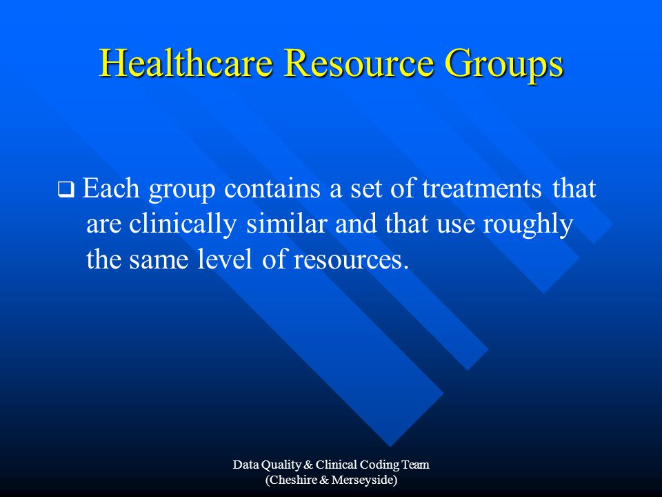 Data Quality & Clinical Coding Team (Cheshire & Merseyside) Healthcare Resource Groups  Each group contains a set of treatments that are clinically similar and that use roughly the same level of resources.