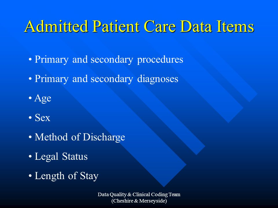 Data Quality & Clinical Coding Team (Cheshire & Merseyside) Admitted Patient Care Data Items Primary and secondary procedures Primary and secondary diagnoses Age Sex Method of Discharge Legal Status Length of Stay