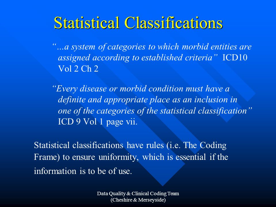 Data Quality & Clinical Coding Team (Cheshire & Merseyside) Statistical Classifications …a system of categories to which morbid entities are assigned according to established criteria ICD10 Vol 2 Ch 2 Every disease or morbid condition must have a definite and appropriate place as an inclusion in one of the categories of the statistical classification ICD 9 Vol 1 page vii.