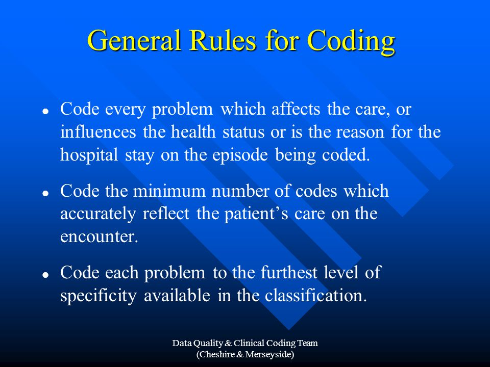 Data Quality & Clinical Coding Team (Cheshire & Merseyside) General Rules for Coding Code every problem which affects the care, or influences the health status or is the reason for the hospital stay on the episode being coded.