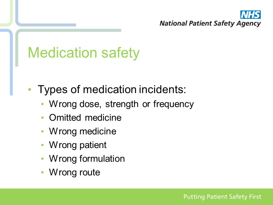 Medication safety Types of medication incidents: Wrong dose, strength or frequency Omitted medicine Wrong medicine Wrong patient Wrong formulation Wrong route