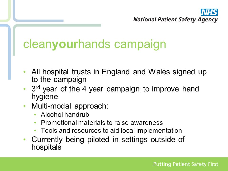 cleanyourhands campaign All hospital trusts in England and Wales signed up to the campaign 3 rd year of the 4 year campaign to improve hand hygiene Multi-modal approach: Alcohol handrub Promotional materials to raise awareness Tools and resources to aid local implementation Currently being piloted in settings outside of hospitals