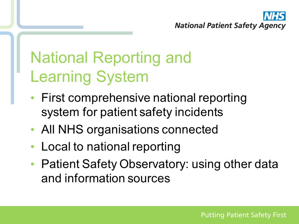 National Reporting and Learning System First comprehensive national reporting system for patient safety incidents All NHS organisations connected Local to national reporting Patient Safety Observatory: using other data and information sources