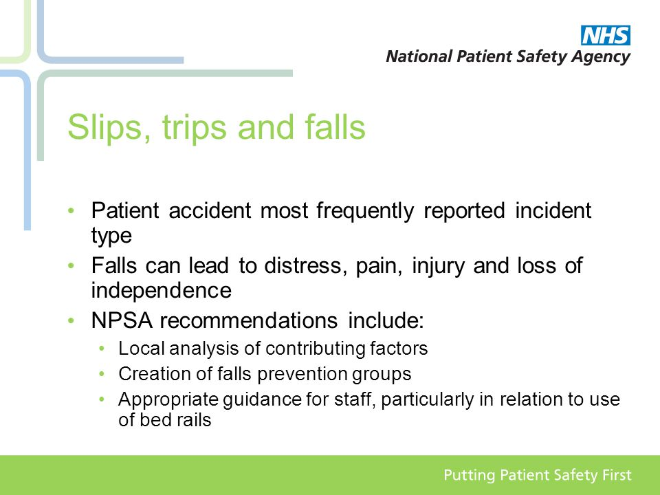 Slips, trips and falls Patient accident most frequently reported incident type Falls can lead to distress, pain, injury and loss of independence NPSA recommendations include: Local analysis of contributing factors Creation of falls prevention groups Appropriate guidance for staff, particularly in relation to use of bed rails