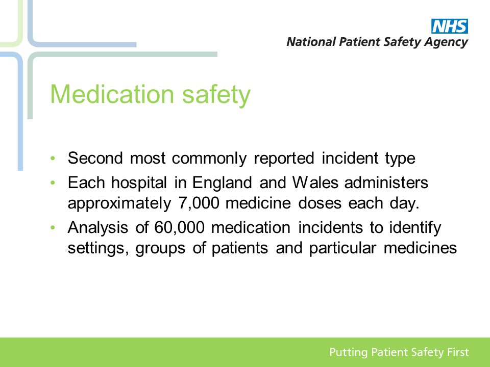 Medication safety Second most commonly reported incident type Each hospital in England and Wales administers approximately 7,000 medicine doses each day.