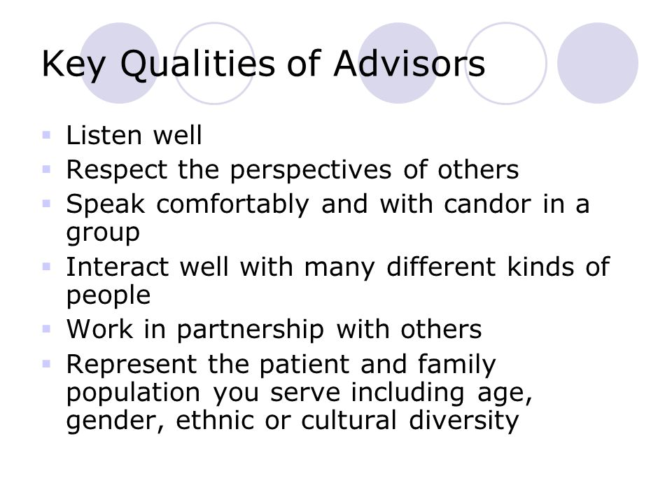 Key Qualities of Advisors  Listen well  Respect the perspectives of others  Speak comfortably and with candor in a group  Interact well with many different kinds of people  Work in partnership with others  Represent the patient and family population you serve including age, gender, ethnic or cultural diversity
