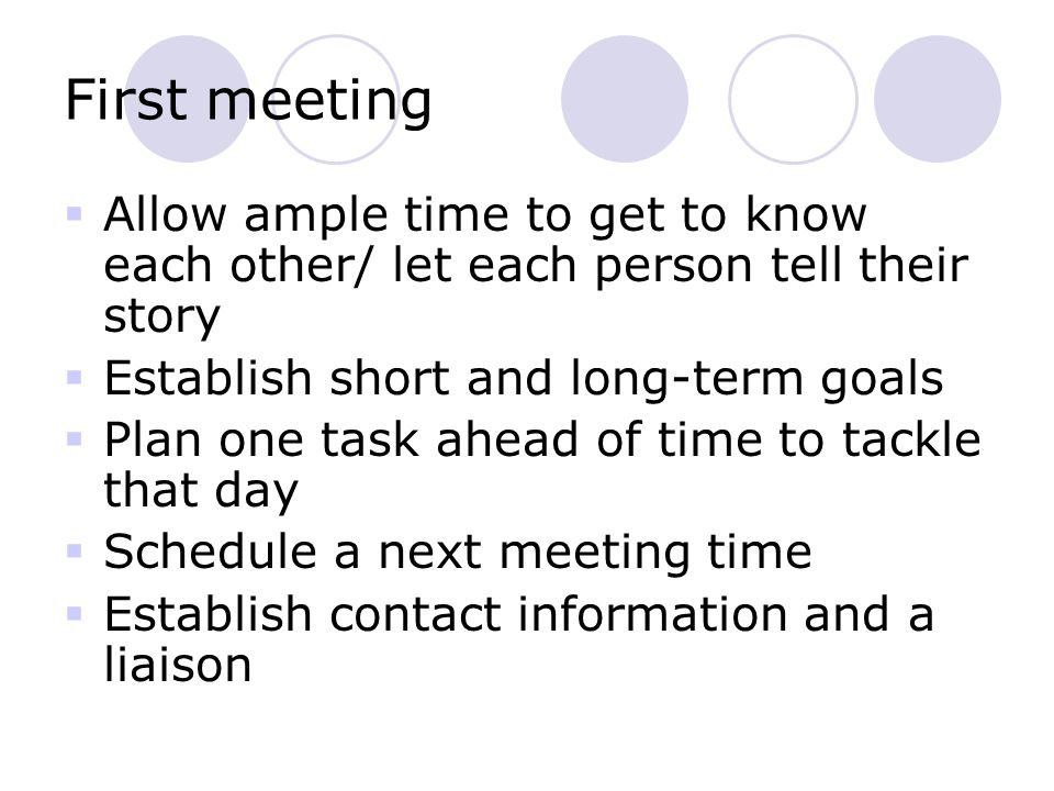 First meeting  Allow ample time to get to know each other/ let each person tell their story  Establish short and long-term goals  Plan one task ahead of time to tackle that day  Schedule a next meeting time  Establish contact information and a liaison