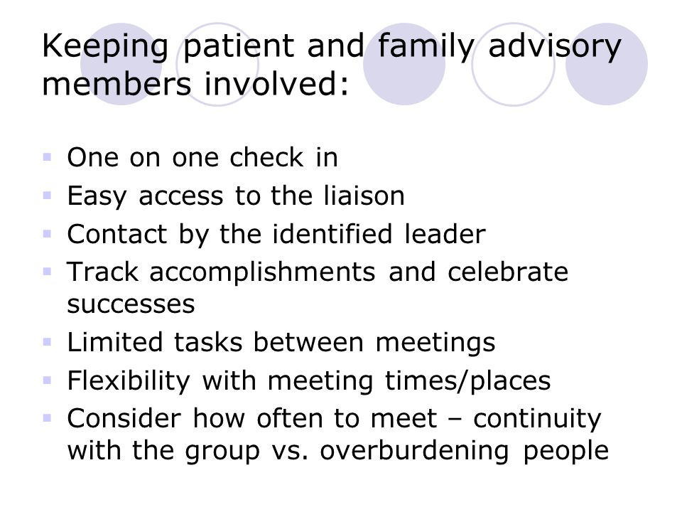 Keeping patient and family advisory members involved:  One on one check in  Easy access to the liaison  Contact by the identified leader  Track accomplishments and celebrate successes  Limited tasks between meetings  Flexibility with meeting times/places  Consider how often to meet – continuity with the group vs.