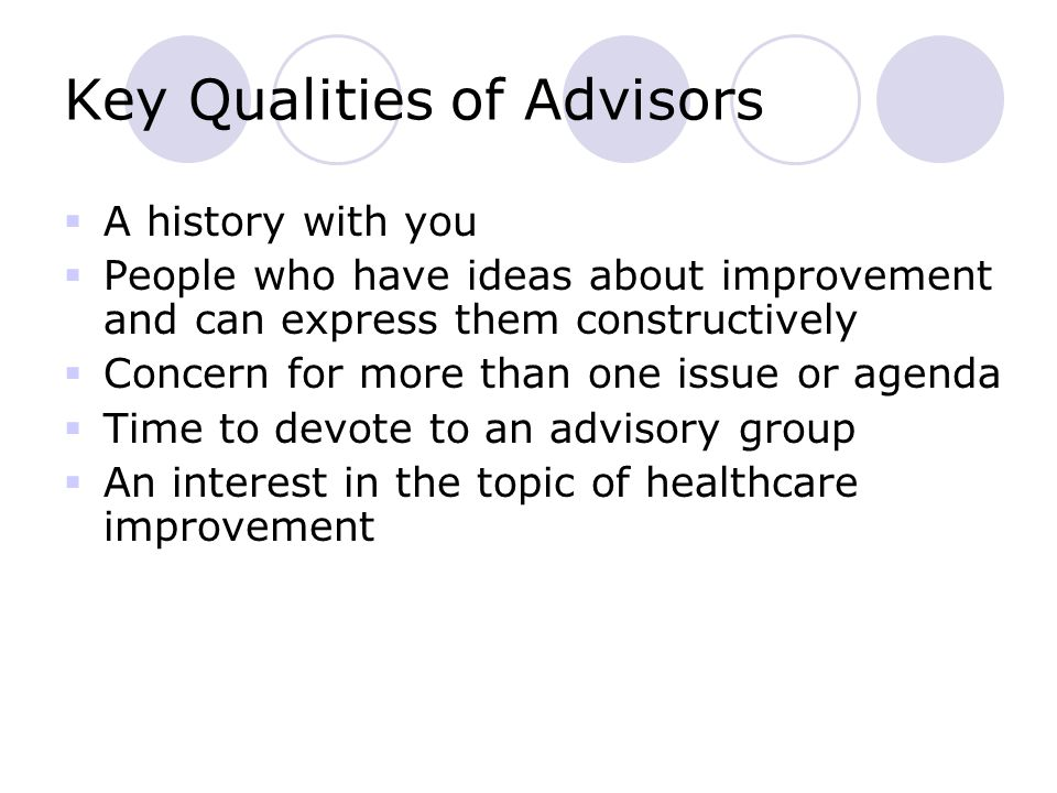 Key Qualities of Advisors  A history with you  People who have ideas about improvement and can express them constructively  Concern for more than one issue or agenda  Time to devote to an advisory group  An interest in the topic of healthcare improvement