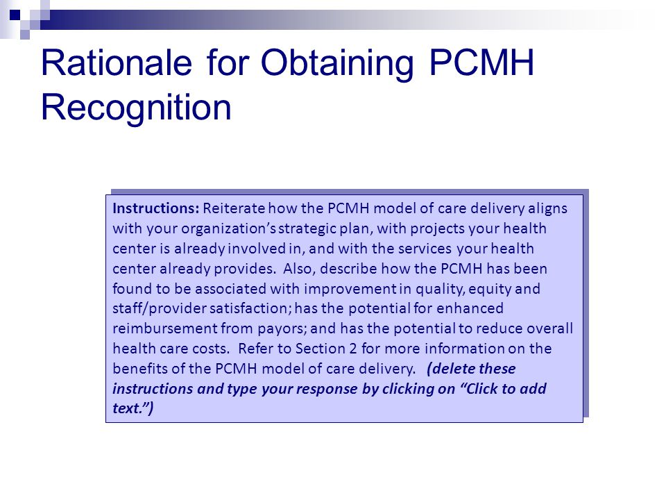Rationale for Obtaining PCMH Recognition Instructions: Reiterate how the PCMH model of care delivery aligns with your organization's strategic plan, with projects your health center is already involved in, and with the services your health center already provides.