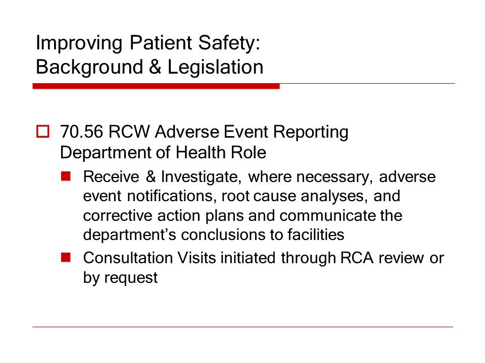 Improving Patient Safety: Background & Legislation  70.56 RCW Adverse Event Reporting Department of Health Role Receive & Investigate, where necessar