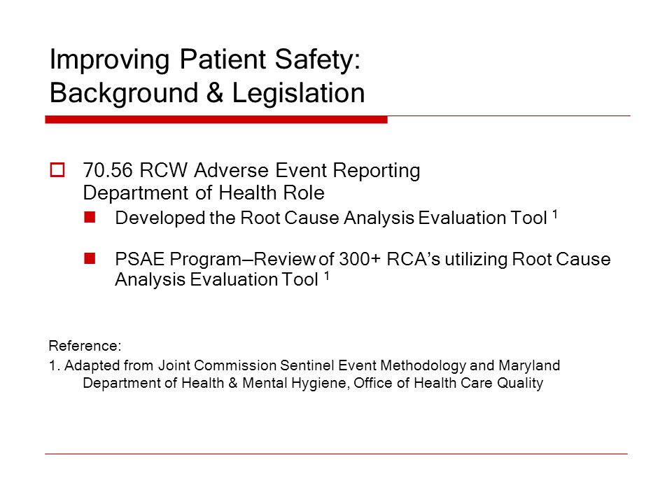 Improving Patient Safety: Background & Legislation  70.56 RCW Adverse Event Reporting Department of Health Role Developed the Root Cause Analysis Eva