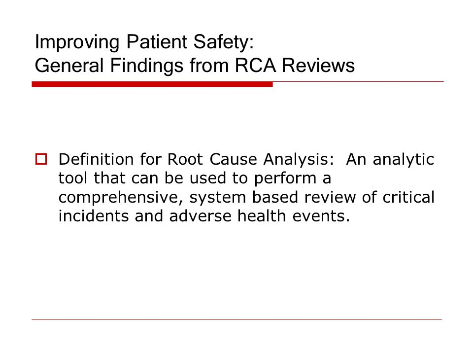 Improving Patient Safety: General Findings from RCA Reviews  Definition for Root Cause Analysis: An analytic tool that can be used to perform a compr