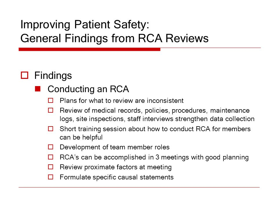 Improving Patient Safety: General Findings from RCA Reviews  Findings Conducting an RCA  Plans for what to review are inconsistent  Review of medic