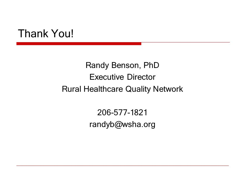 Thank You! Randy Benson, PhD Executive Director Rural Healthcare Quality Network 206-577-1821 randyb@wsha.org