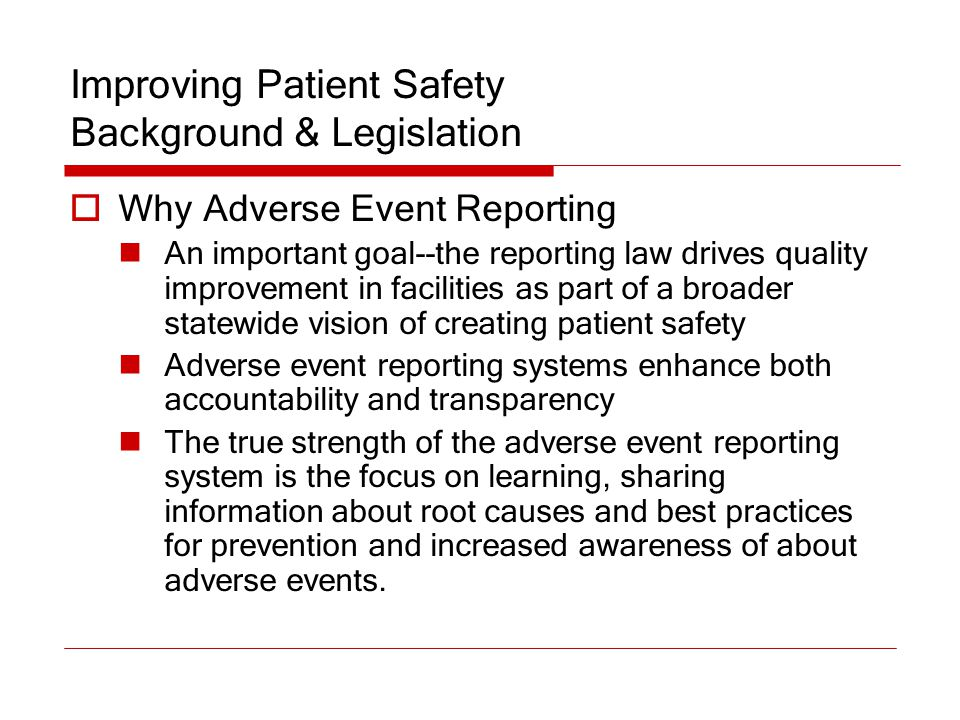 Improving Patient Safety Background & Legislation  Why Adverse Event Reporting An important goal--the reporting law drives quality improvement in fac