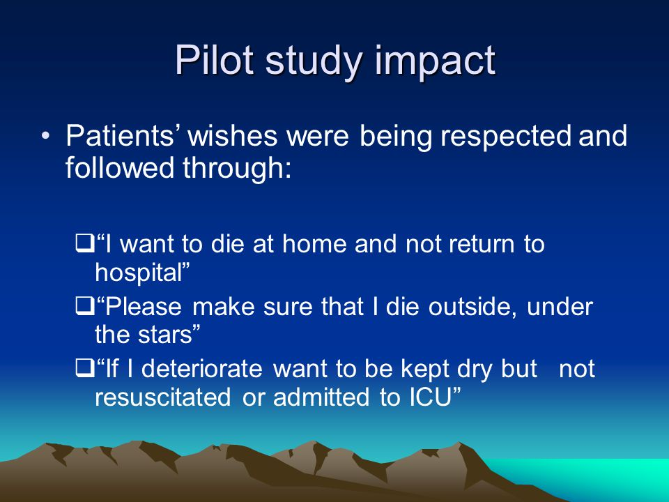 Pilot study impact Patients' wishes were being respected and followed through:  I want to die at home and not return to hospital  Please make sure that I die outside, under the stars  If I deteriorate want to be kept dry but not resuscitated or admitted to ICU