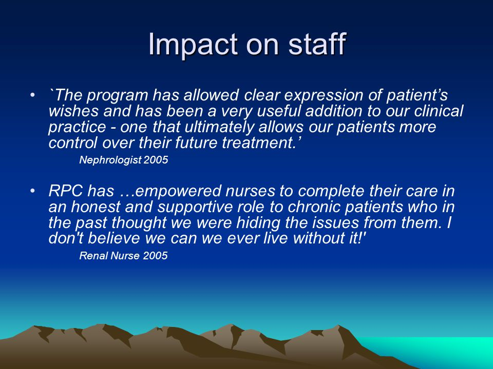 Impact on staff `The program has allowed clear expression of patient's wishes and has been a very useful addition to our clinical practice - one that ultimately allows our patients more control over their future treatment.' Nephrologist 2005 RPC has …empowered nurses to complete their care in an honest and supportive role to chronic patients who in the past thought we were hiding the issues from them.