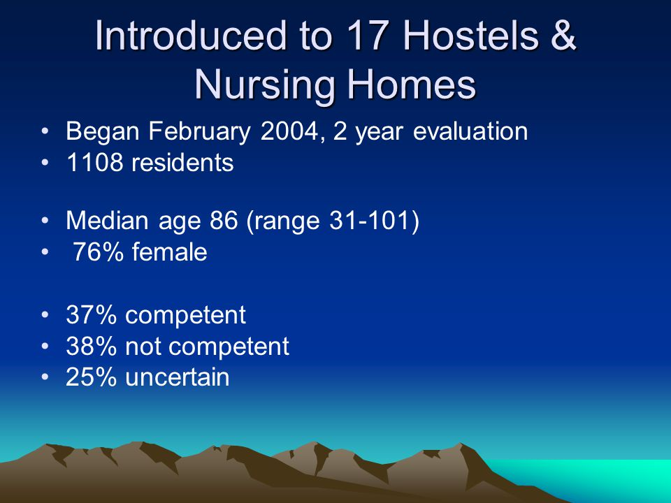 Introduced to 17 Hostels & Nursing Homes Began February 2004, 2 year evaluation 1108 residents Median age 86 (range 31-101) 76% female 37% competent 38% not competent 25% uncertain