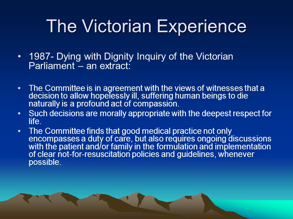 The Victorian Experience 1987- Dying with Dignity Inquiry of the Victorian Parliament – an extract: The Committee is in agreement with the views of witnesses that a decision to allow hopelessly ill, suffering human beings to die naturally is a profound act of compassion.