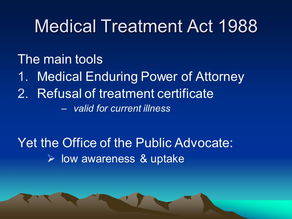 Medical Treatment Act 1988 The main tools 1.Medical Enduring Power of Attorney 2.Refusal of treatment certificate –valid for current illness Yet the Office of the Public Advocate:  low awareness & uptake