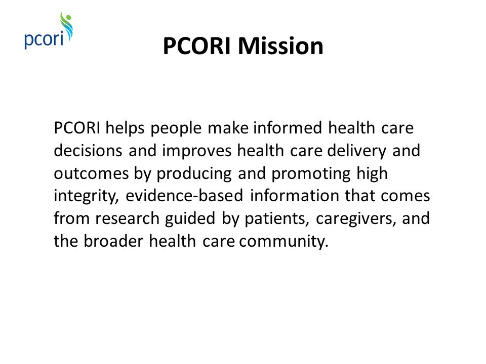 PCORI Mission PCORI helps people make informed health care decisions and improves health care delivery and outcomes by producing and promoting high in