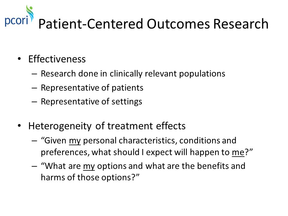 Patient-Centered Outcomes Research Effectiveness – Research done in clinically relevant populations – Representative of patients – Representative of settings Heterogeneity of treatment effects – Given my personal characteristics, conditions and preferences, what should I expect will happen to me – What are my options and what are the benefits and harms of those options