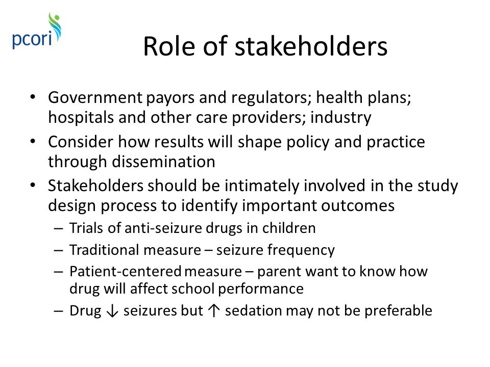 Role of stakeholders Government payors and regulators; health plans; hospitals and other care providers; industry Consider how results will shape poli