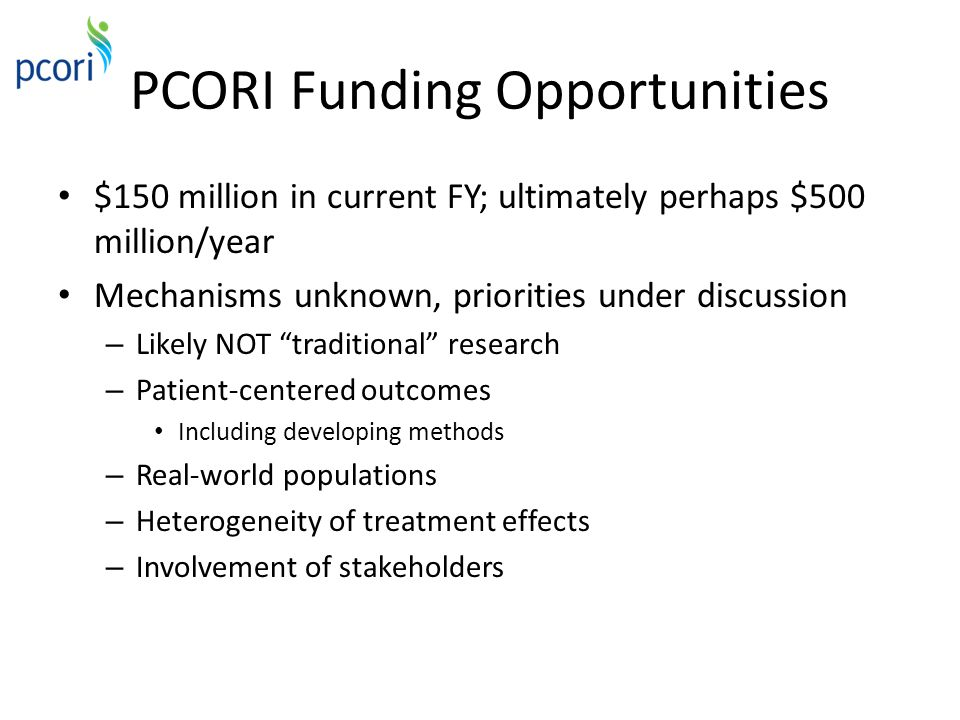 PCORI Funding Opportunities $150 million in current FY; ultimately perhaps $500 million/year Mechanisms unknown, priorities under discussion – Likely