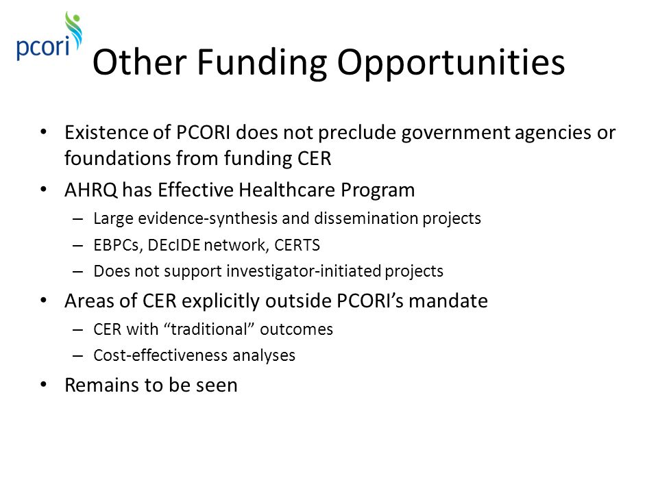 Other Funding Opportunities Existence of PCORI does not preclude government agencies or foundations from funding CER AHRQ has Effective Healthcare Pro
