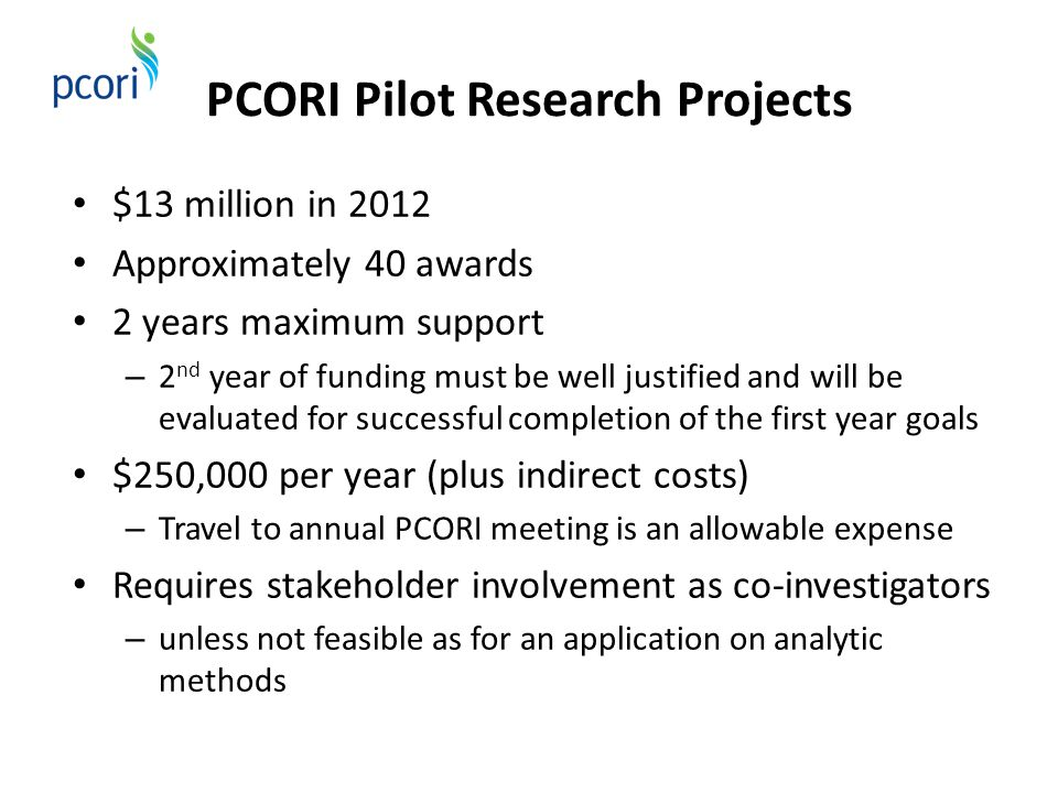 PCORI Pilot Research Projects $13 million in 2012 Approximately 40 awards 2 years maximum support – 2 nd year of funding must be well justified and will be evaluated for successful completion of the first year goals $250,000 per year (plus indirect costs) – Travel to annual PCORI meeting is an allowable expense Requires stakeholder involvement as co-investigators – unless not feasible as for an application on analytic methods