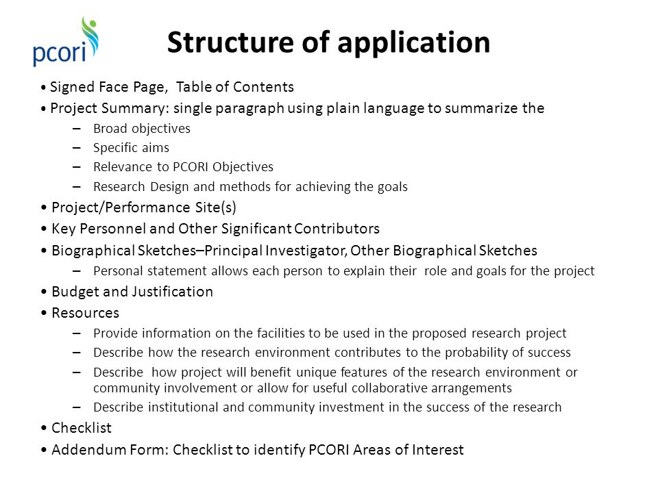Structure of application Signed Face Page, Table of Contents Project Summary: single paragraph using plain language to summarize the – Broad objectives – Specific aims – Relevance to PCORI Objectives – Research Design and methods for achieving the goals Project/Performance Site(s) Key Personnel and Other Significant Contributors Biographical Sketches–Principal Investigator, Other Biographical Sketches – Personal statement allows each person to explain their role and goals for the project Budget and Justification Resources – Provide information on the facilities to be used in the proposed research project – Describe how the research environment contributes to the probability of success – Describe how project will benefit unique features of the research environment or community involvement or allow for useful collaborative arrangements – Describe institutional and community investment in the success of the research Checklist Addendum Form: Checklist to identify PCORI Areas of Interest
