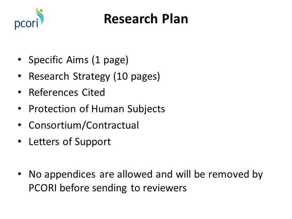 Research Plan Specific Aims (1 page) Research Strategy (10 pages) References Cited Protection of Human Subjects Consortium/Contractual Letters of Support No appendices are allowed and will be removed by PCORI before sending to reviewers