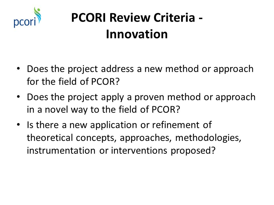 PCORI Review Criteria - Innovation Does the project address a new method or approach for the field of PCOR? Does the project apply a proven method or