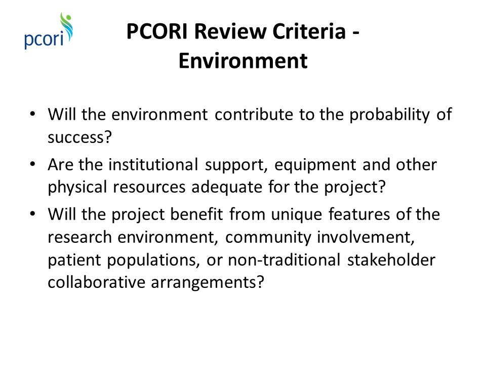 PCORI Review Criteria - Environment Will the environment contribute to the probability of success? Are the institutional support, equipment and other