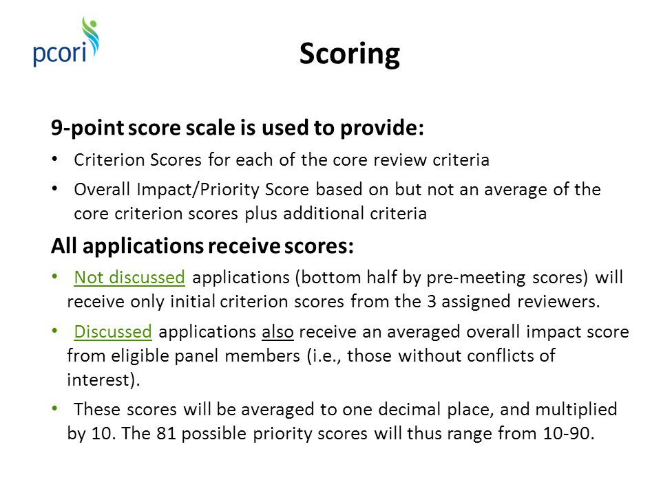 Scoring 9-point score scale is used to provide: Criterion Scores for each of the core review criteria Overall Impact/Priority Score based on but not an average of the core criterion scores plus additional criteria All applications receive scores: Not discussed applications (bottom half by pre-meeting scores) will receive only initial criterion scores from the 3 assigned reviewers.
