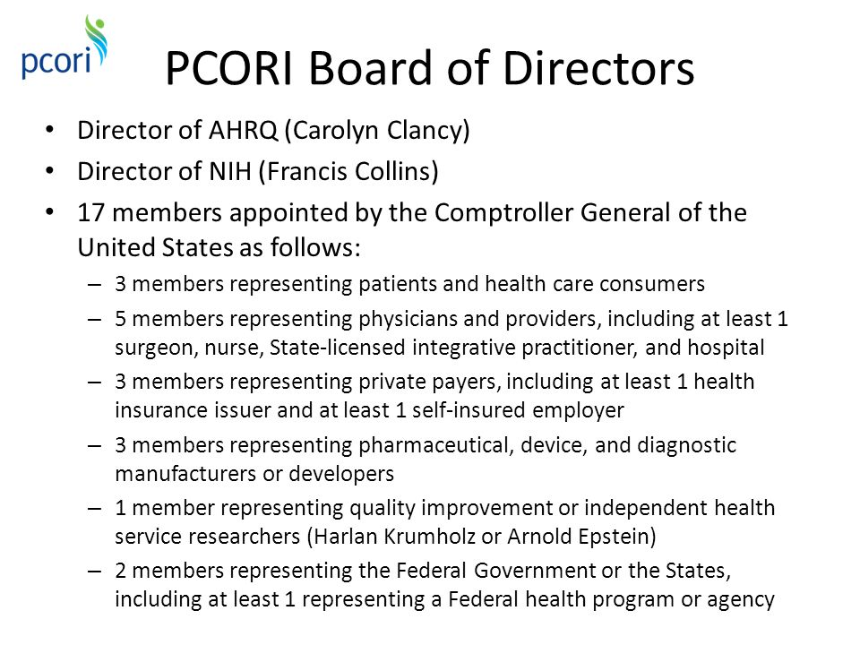 PCORI Board of Directors Director of AHRQ (Carolyn Clancy) Director of NIH (Francis Collins) 17 members appointed by the Comptroller General of the United States as follows: – 3 members representing patients and health care consumers – 5 members representing physicians and providers, including at least 1 surgeon, nurse, State-licensed integrative practitioner, and hospital – 3 members representing private payers, including at least 1 health insurance issuer and at least 1 self-insured employer – 3 members representing pharmaceutical, device, and diagnostic manufacturers or developers – 1 member representing quality improvement or independent health service researchers (Harlan Krumholz or Arnold Epstein) – 2 members representing the Federal Government or the States, including at least 1 representing a Federal health program or agency