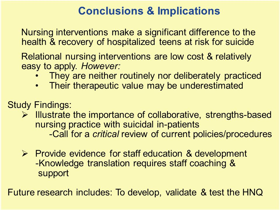 Nursing interventions make a significant difference to the health & recovery of hospitalized teens at risk for suicide Relational nursing interventions are low cost & relatively easy to apply.