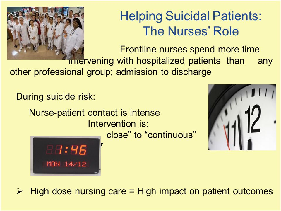 Helping Suicidal Patients: The Nurses' Role During suicide risk: Nurse-patient contact is intense Intervention is: close to continuous 24/7  High dose nursing care = High impact on patient outcomes Frontline nurses spend more time intervening with hospitalized patients than any other professional group; admission to discharge