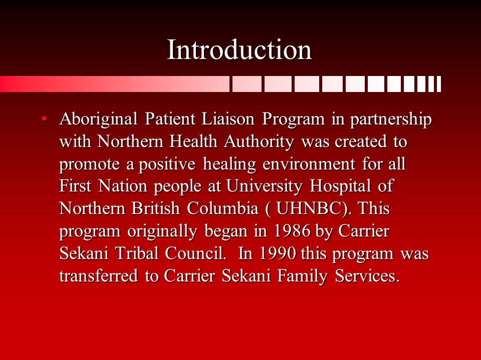 Introduction Aboriginal Patient Liaison Program in partnership with Northern Health Authority was created to promote a positive healing environment for all First Nation people at University Hospital of Northern British Columbia ( UHNBC).