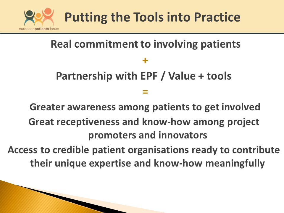 Real commitment to involving patients + Partnership with EPF / Value + tools = Greater awareness among patients to get involved Great receptiveness and know-how among project promoters and innovators Access to credible patient organisations ready to contribute their unique expertise and know-how meaningfully Putting the Tools into Practice