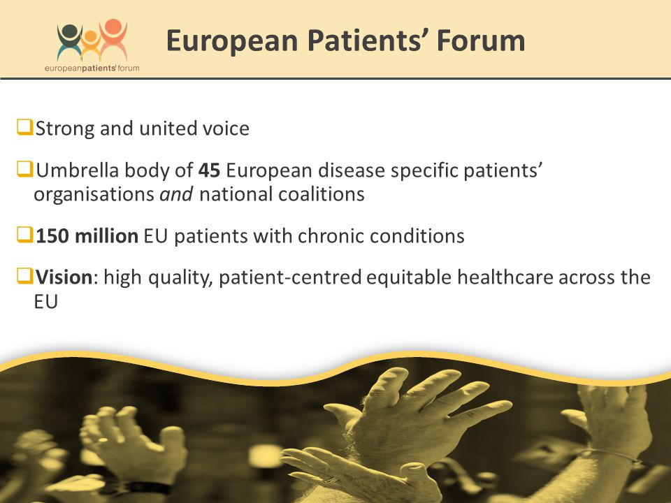 Strong and united voice  Umbrella body of 45 European disease specific patients' organisations and national coalitions  150 million EU patients with chronic conditions  Vision: high quality, patient-centred equitable healthcare across the EU European Patients' Forum