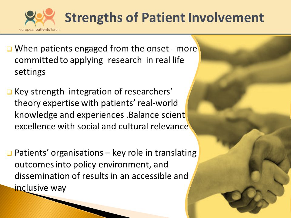  When patients engaged from the onset - more committed to applying research in real life settings  Key strength -integration of researchers' theory expertise with patients' real-world knowledge and experiences.Balance scientific excellence with social and cultural relevance  Patients' organisations – key role in translating outcomes into policy environment, and dissemination of results in an accessible and inclusive way Strengths of Patient Involvement