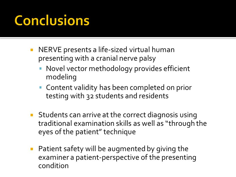  NERVE presents a life-sized virtual human presenting with a cranial nerve palsy  Novel vector methodology provides efficient modeling  Content validity has been completed on prior testing with 32 students and residents  Students can arrive at the correct diagnosis using traditional examination skills as well as through the eyes of the patient technique  Patient safety will be augmented by giving the examiner a patient-perspective of the presenting condition