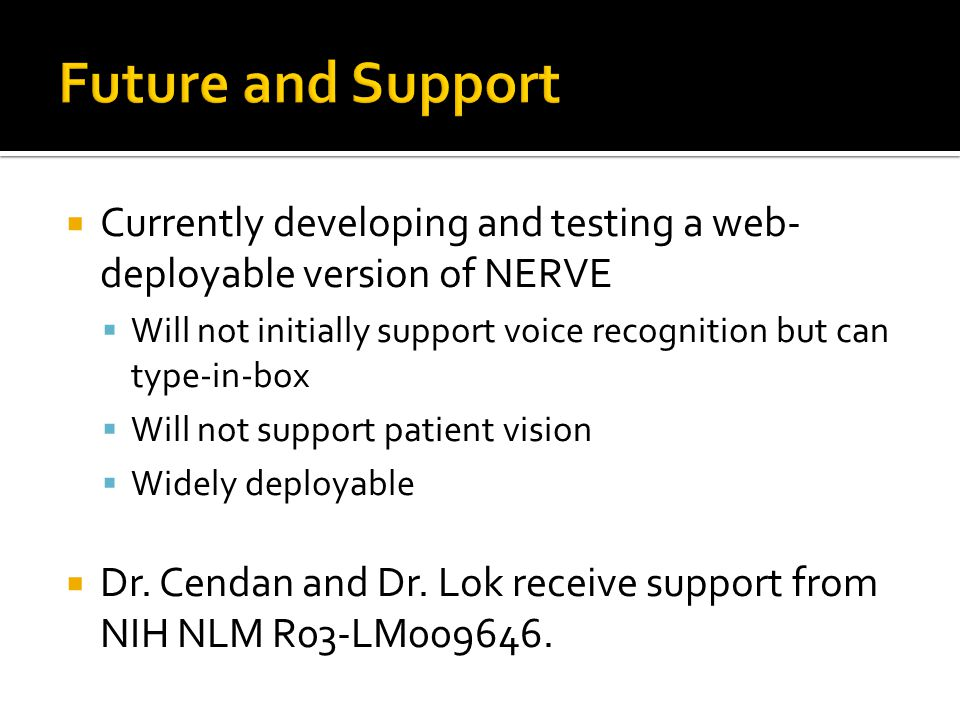  Currently developing and testing a web- deployable version of NERVE  Will not initially support voice recognition but can type-in-box  Will not support patient vision  Widely deployable  Dr.